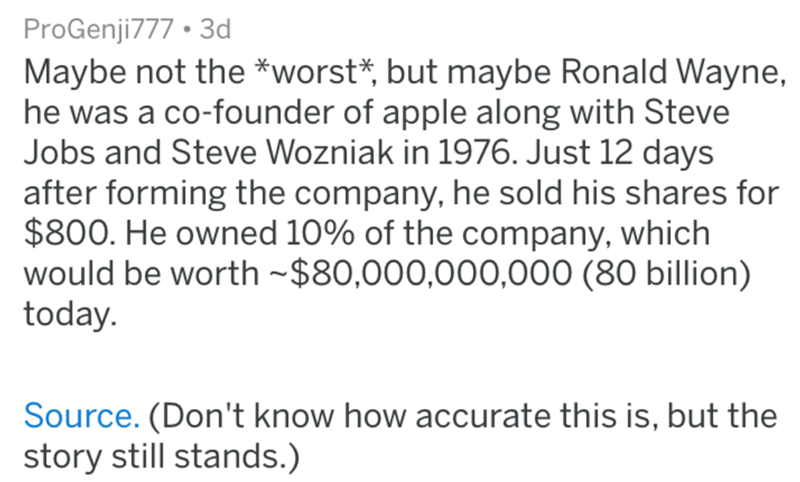 Text - ProGenji777 3d Maybe not the *worst*, but maybe Ronald Wayne, he was a co-founder of apple along with Steve Jobs and Steve Wozniak in 1976. Just 12 days after forming the company, he sold his shares for $800. He owned 10% of the company, which would be worth $80,000,000,000 (80 billion) today. Source. (Don't know how accurate this is, but the story still stands.)