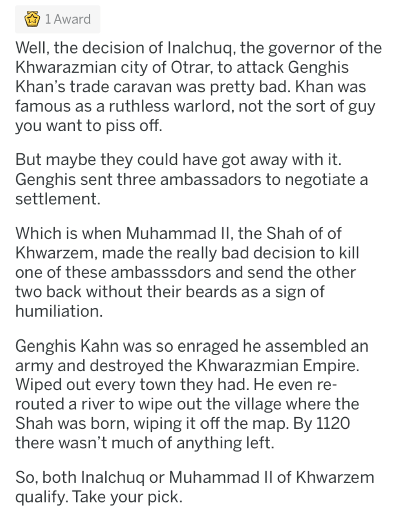 Text - 1 Award Well, the decision of Inalchuq, the governor of the Khwarazmian city of Otrar, to attack Genghis Khan's trade caravan was pretty bad. Khan was famous as a ruthless warlord, not the sort of guy you want to piss off. But maybe they could have got away with it. Genghis sent three ambassadors to negotiate a settlement. Which is when Muhammad lI, the Shah of of Khwarzem, made the really bad decision to kill one of these ambasssdors and send the other two back without their beards as a