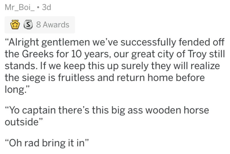 "Text - Mr_Boi_ 3d S 8 Awards ""Alright gentlemen we've successfully fended off the Greeks for 10 years, our great city of Troy still stands. If we keep this up surely they will realize the siege is fruitless and return home before long. ""Yo captain there's this big ass wooden horse outside"" ""Oh rad bring it in"""