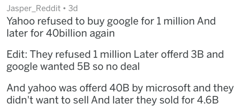 Text - Jasper_Reddit 3d Yahoo refused to buy google for 1 million And later for 40billion again Edit: They refused 1 million Later offerd 3B and google wanted 5B so no deal And yahoo was offerd 40B by microsoft and they didn't want to sell And later they sold for 4.6B