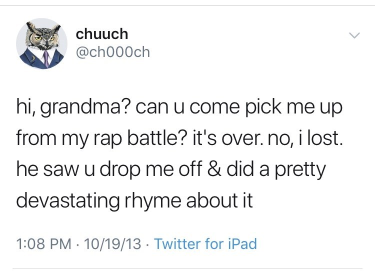 Text - chuuch @ch000ch hi, grandma? can u come pick me up from my rap battle? it's over. no, i lost. he saw u drop me off & did a pretty devastating rhyme about it 1:08 PM 10/19/13 Twitter for iPad