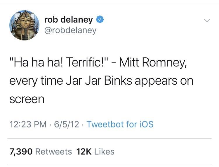 "Text - rob delaney @robdelaney ""Ha ha ha! Terrific!"" - Mitt Romney, every time Jar Jar Binks appears on Screen 12:23 PM 6/5/12 Tweetbot for iOS 7,390 Retweets 12K Likes"