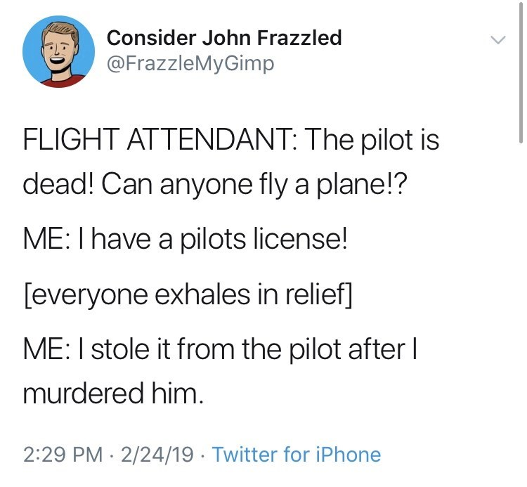 Text - Consider John Frazzled @FrazzleMyGimp FLIGHT ATTENDANT: The pilot is dead! Can anyone fly a plane!? ME: I have a pilots license! [everyone exhales in relief] ME: I stole it from the pilot after l murdered him. 2:29 PM 2/24/19 Twitter for iPhone