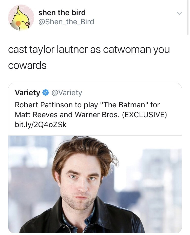 "Text - shen the bird @Shen_the_Bird cast taylor lautner as catwoman you cowards Variety @Variety Robert Pattinson to play ""The Batman"" for Matt Reeves and Warner Bros. (EXCLUSIVE) bit.ly/2Q40ZSK"