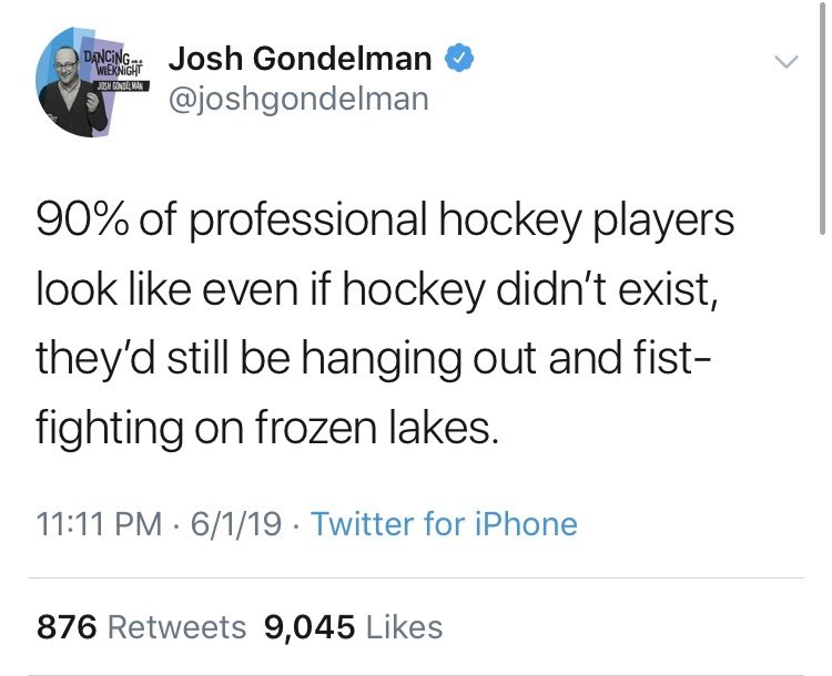 Text - DNGNJosh Gondelman @joshgondelman WEKNIGHT OSH GONDE MAN 90% of professional hockey players look like even if hockey didn't exist, they'd still be hanging out and fist- fighting on frozen lakes. 11:11 PM 6/1/19 Twitter for iPhone 876 Retweets 9,045 Likes