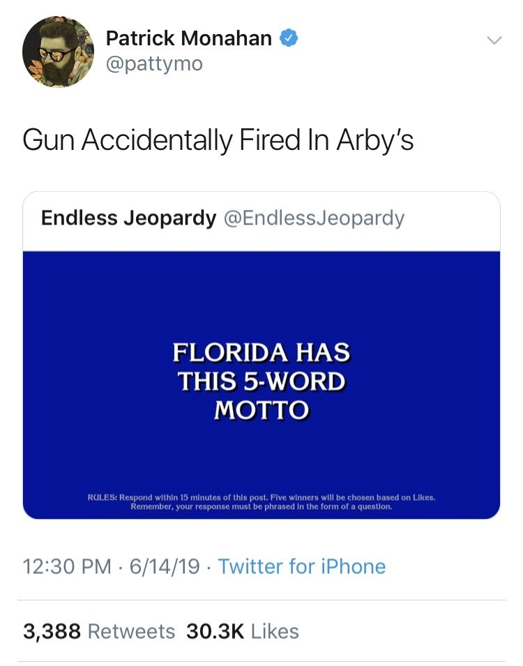 Text - Patrick Monahan @pattymo Gun Accidentally Fired In Arby's Endless Jeopardy @EndlessJeopardy FLORIDA HAS THIS 5-WORD MOTTO RULES: Respond within 15 minutes of this post. Five winners will be chosen based on Likes. Remember, your response must be phrased In the form of a question. 12:30 PM 6/14/19 Twitter for iPhone 3,388 Retweets 30.3K Likes