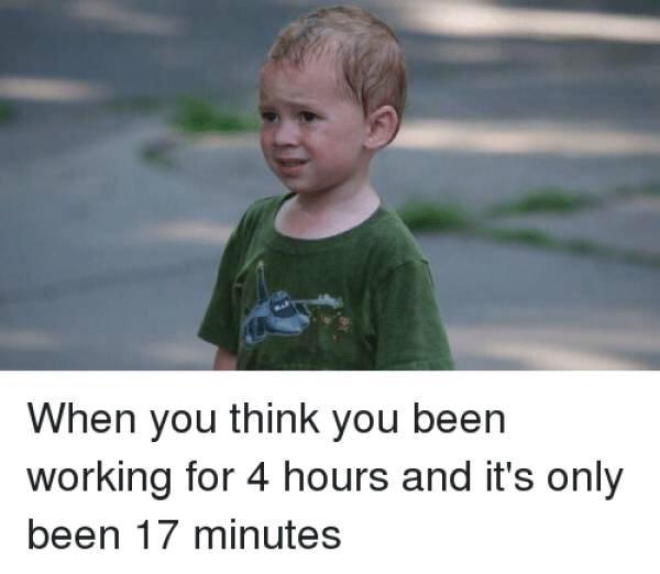 Memes - Facial expression - When you think you been working for 4 hours and it's only been 17 minutes