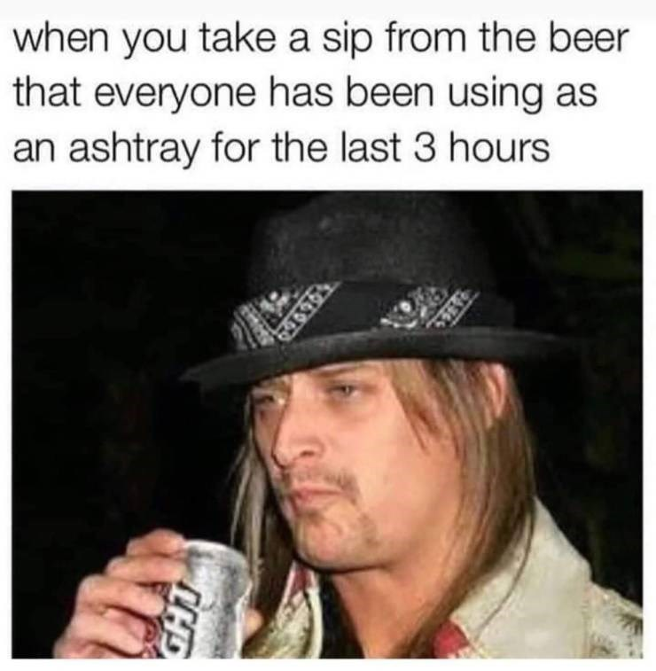 Memes - Photo caption - when you take a sip from the beer that everyone has been using as an ashtray for the last 3 hours CHD