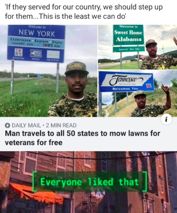 wholesome memes - wholesome meme - Adaptation - If they served for our country, we should step up for them...This is the least we can do Welcome to Sweet Home Alabama Welcome to NEW YORK Experience Explore 4 Enjoy I LoveNY com IONY App Ceverser lay isey PATH NY Atracts ry Tamcisar Chnc The V Welcomes You DAILY MAIL 2 MIN READ Man travels to all 50 states to mow lawns for veterans for free that Everyone 1iked