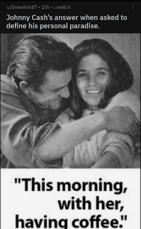 """wholesome meme - Text - u/Dnewkirk87 15h i.redd.it Johnny Cash's answer when asked to define his personal paradise. """"This morning, with her, having coffee."""""""