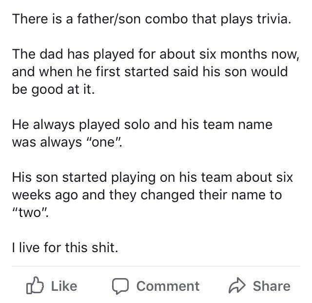 "wholesome meme - Text - There is a father/son combo that plays trivia. The dad has played for about six months now, and when he first started said his son would be good at it He always played solo and his team name was always ""one"" His son started playing on his team about six weeks ago and they changed their name to ""two"" I live for this shit. Like Share Comment"