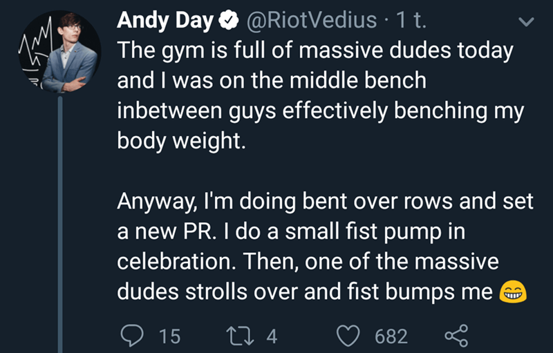 wholesome meme - Text - Andy Day @RiotVedius 1 t The gym is full of massive dudes today and I was on the middle bench inbetween guys effectively benching my body weight. Anyway, I'm doing bent over rows and set a new PR. I do a small fist pump in celebration. Then, one of the massive dudes strolls over and fist bumps me UTL L 4 682 15