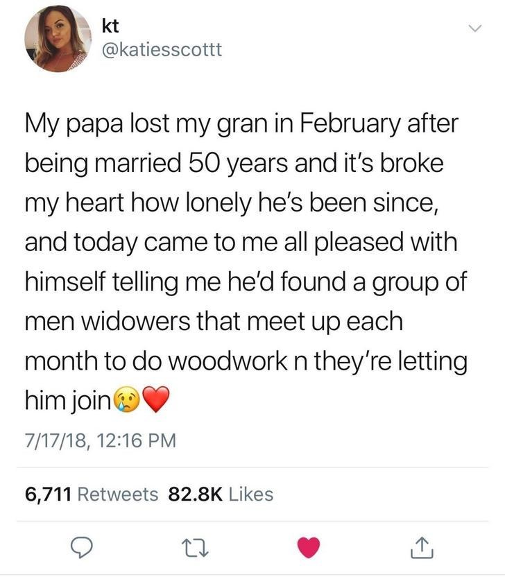 wholesome meme - Text - kt @katiesscottt My papa lost my gran in February after being married 50 years and it's broke my heart how lonely he's been since, and today came to me all pleased with himself telling me he'd found a group of men widowers that meet up each month to do woodwork n they're letting him join 7/17/18, 12:16 PM 6,711 Retweets 82.8K Likes