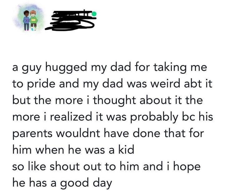 wholesome meme - Text - guy hugged my dad for taking me to pride and my dad was weird abt it but the more i thought about it the more i realized it was probably bc his a parents wouldnt have done that for him when he was a kid so like shout out to him and i hope he has a good day