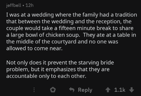 wholesome meme - Text - jeffbell 12h I was at a wedding where the family had a tradition that between the wedding and the reception, the couple would take a fifteen minute break to share a large bowl of chicken soup. They ate at a table in the middle of the courtyard and no one was allowed to come near. Not only does it prevent the starving bride problem, but it emphasizes that they are accountable only to each other. Reply 1.1k