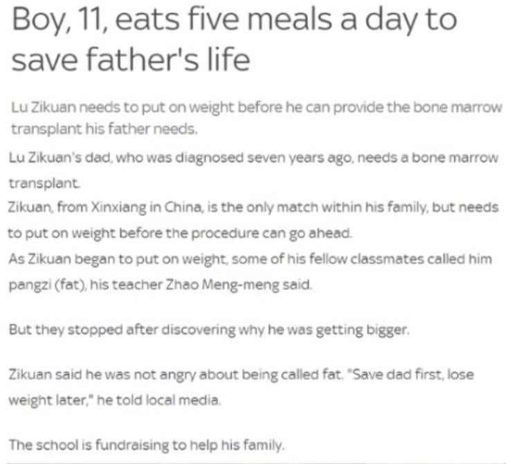 wholesome meme - Text - Boy, 11, eats five meals a day to save father's life Lu Zikuan needs to put on weight before he can provide the bone marrow transplant his father needs. Lu Zikuan's dad, who was diagnosed seven years ago, needs a bone marrow transplant Zikuan, from Xinxiang in China, is the only match within his family, but needs to put on weight before the procedure can go ahead As Zikuan began to put on weight, some of his fellow classmates called him pangzi (fat)