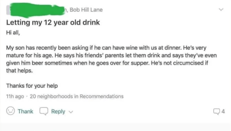 Text - ,Bob Hill Lane Letting my 12 year old drink Hi all, My son has recently been asking if he can have wine with us at dinner. He's very mature for his age. He says his friends' parents let them drink and says they've even given him beer sometimes when he goes over for supper. He's not circumcised if that helps. Thanks for your help 11h ago 20 neighborhoods in Recommendations Reply Thank 4