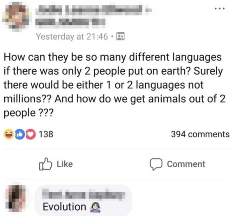 Text - Yesterday at 21:46 How can they be so many different languages if there was only 2 people put on earth? Surely there would be either 1 or 2 languages not millions?? And how do we get animals out of 2 people ??? 394 comments Like Comment Evolution