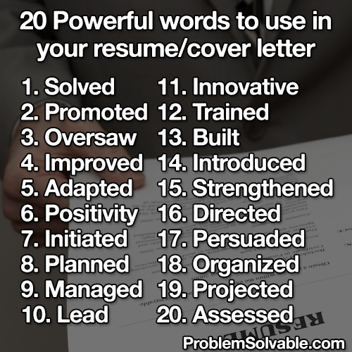 Meme - Text - 20 Powerful words to use in your resume/cover letter 1. Solved 11. Innovative 2. Promoted 12. Trained 3. Oversaw 13. Built 4. Improved 14. Introduced 5. Adapted 15. Strengthened 6. Positivity 16. Directed 7.Initiated 17. Persuaded 8. Planned 18. Organized 9. Managed 19. Projected 10. Lead so a uni 20. Assessed ProblemSolvable.com