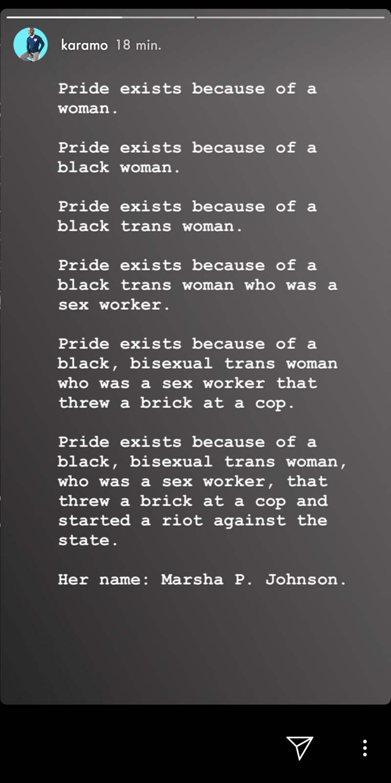 Meme - Text - karamo 18 min. Pride exists because of a woman. Pride exists because of a black woman. Pride exists because of a black trans woman. Pride exists because of a black trans woman who was a sex worker. Pride exis ts because of a black, bisexual trans woman who was a sex worker that threw a brick at a cop. Pride exists because of a black, bisexual trans woman, who was a sex worker, that threw a brick at a cop and started a riot against the state. Her name: Marsha P. John son. V