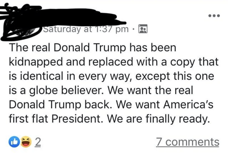 Text - Saturday at T:37 pm The real Donald Trump has been kidnapped and replaced with a copy that is identical in every way, except this one is a globe believer. We want the real Donald Trump back. We want America's first flat President. We are finally ready. 7 comments