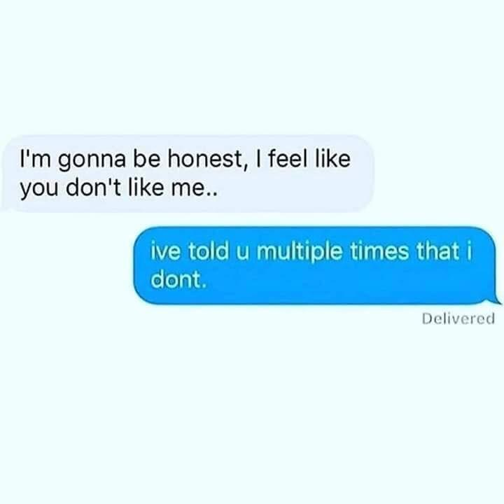 Meme - Text - I'm gonna be honest, I feel like you don't like me.. ive told u multiple times that i dont. Delivered