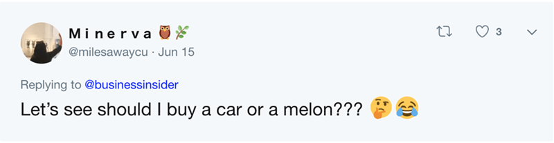 expensive melon - Text - Miner a @milesawaycu Jun 15 Replying to @businessinsider Let's see should I buy a car or a melon???