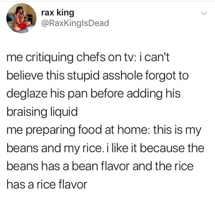 Meme - Text - rax king @RaxKinglsDead me critiquing chefs on tv: i can't believe this stupid asshole forgot to deglaze his pan before adding his braising liquid me preparing food at home: this is my beans and my rice. i like it because the beans has a bean flavor and the rice has a rice flavor
