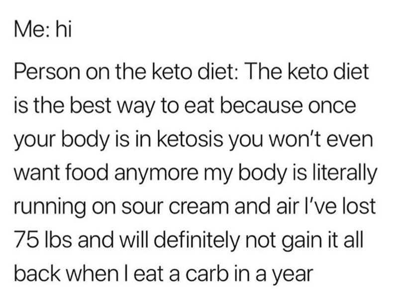 Meme - Text - Me: hi Person on the keto diet: The keto diet is the best way to eat because once your body is in ketosis you won't even want food anymore my body is literally running on sour cream and air I've lost 75 lbs and will definitely not gain it all back when l eat a carb in a year
