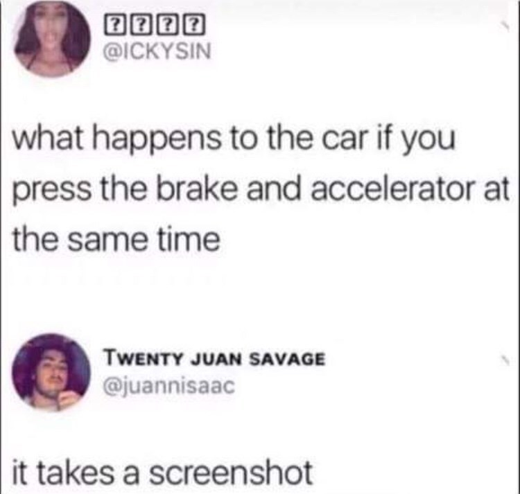 Meme - Text - @ICKYSIN what happens to the car if you press the brake and accelerator at the same time TWENTY JUAN SAVAGE @juannisaac it takes a screenshot