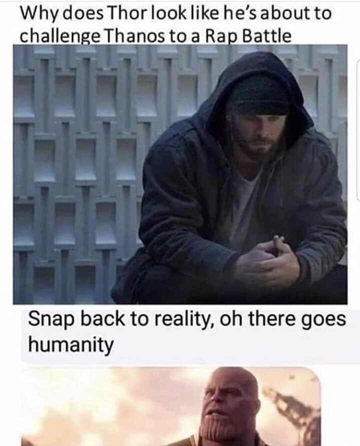 Meme - Text - Why does Thor look like he's about to challenge Thanos to a Rap Battle Snap back to reality, oh there goes humanity