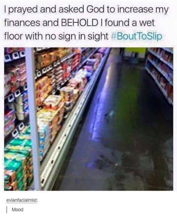 Meme - Supermarket - Iprayed and asked God to increase my finances and BEHOLD I found a wet floor with no sign in sight #BoutToSlip evianfacialmist: Mood