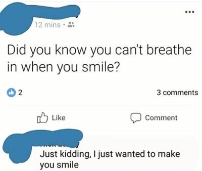 Meme - Text - 12 mins Did you know you can't breathe in when you smile? 2 3 comments Like Comment Just kidding, I just wanted to make you smile