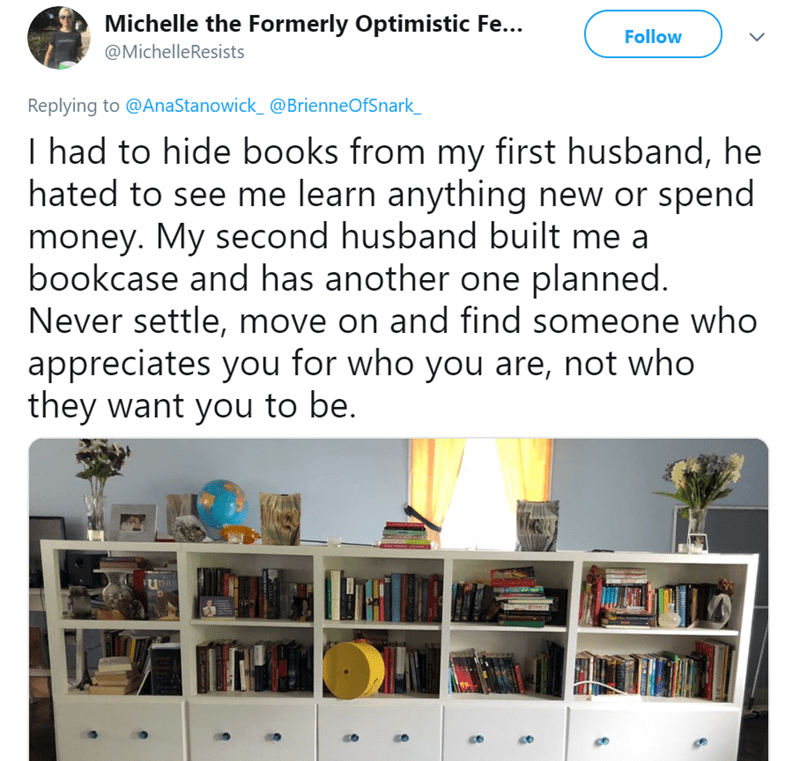 Text - Michelle the Formerly Optimistic Fe... Follow @MichelleResists Replying to @AnaStanowick_@BrienneOfSnark_ I had to hide books from my first husband, he hated to see me learn anything new or spend money. My second husband built me a bookcase and has another one planned. Never settle, move on and find someone who appreciates you for who you are, not who hey want you to be. THER de