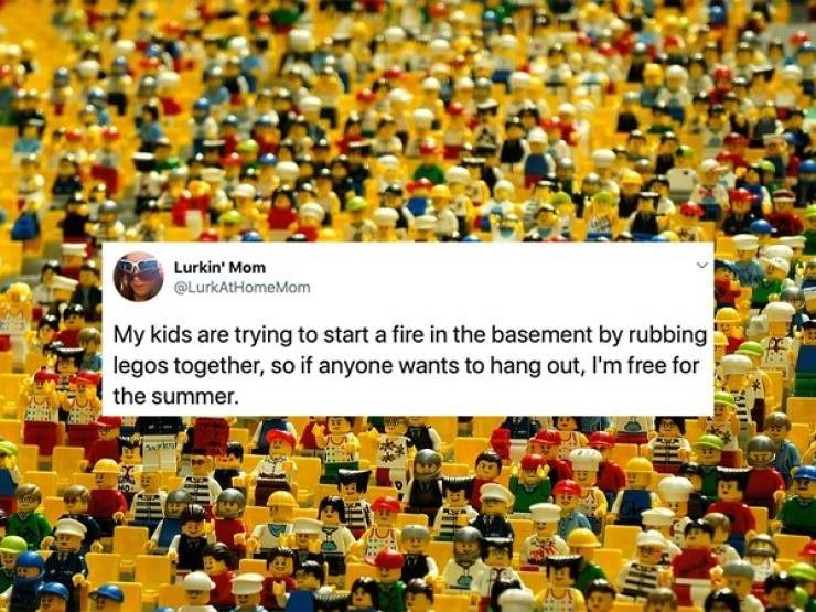 People - Lurkin' Mom @LurkAtHomeMom My kids are trying to start a fire in the basement by rubbing legos together, so if anyone wants to hang out, I'm free for the summer