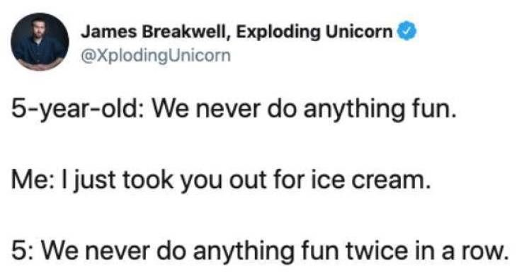 Text - James Breakwell, Exploding Unicorn @XplodingUnicorn 5-year-old: We never do anything fun. Me: I just took you out for ice cream 5: We never do anything fun twice in a row.