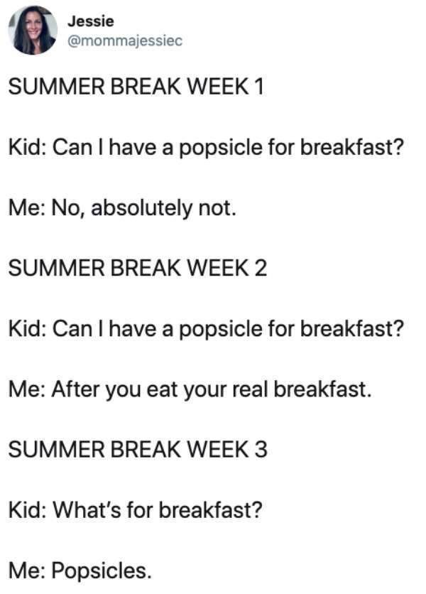 Text - Jessie @mommajessiec SUMMER BREAK WEEK 1 Kid: Can I have a popsicle for breakfast? Me: No, absolutely not. SUMMER BREAK WEEK 2 Kid: Can I have a popsicle for breakfast? Me: After you eat your real breakfast SUMMER BREAK WEEK 3 Kid: What's for breakfast? Me: Popsicles.