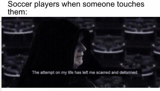 Memes - Text - Soccer players when someone touches them: The attempt on my life has left me scarred and deformed.