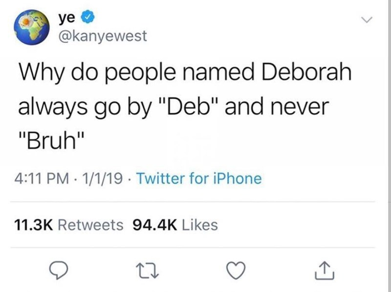 "Memes - Text - ye @kanyewest Why do people named Deborah always go by ""Deb"" and never ""Bruh"" 4:11 PM 1/1/19 Twitter for iPhone 11.3K Retweets 94.4K Likes"