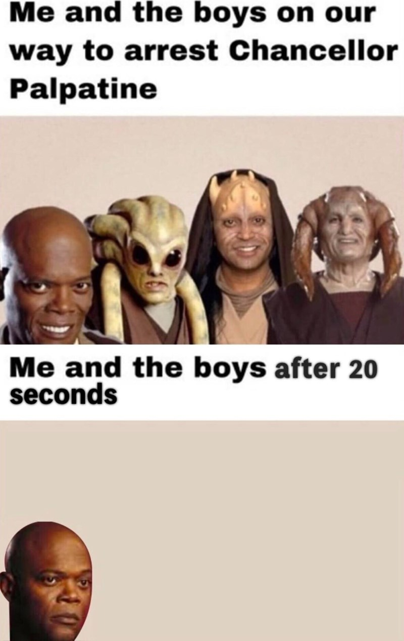 Memes - Face - Me and the boys on our way to arrest Chancellor Palpatine Me and the boys after 20 seconds