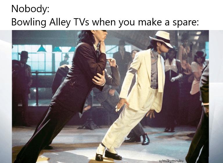 2019 meme - Human - Nobody Bowling Alley TVs when you make a spare: u/milkymiruku
