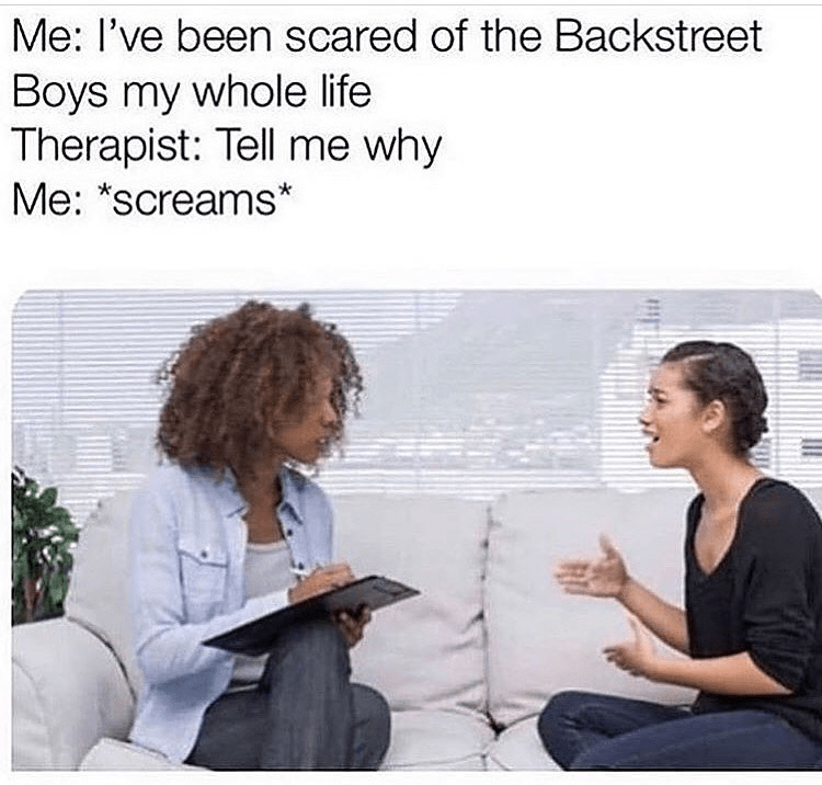 2019 meme - Text - Me: I've been scared of the Backstreet Boys my whole life Therapist: Tell me why Me: *screams*
