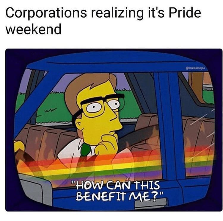 "2019 meme - Cartoon - Corporations realizing it's Pride weekend emeakoops ""HOW CAN THIS BENEFIT ME?"""