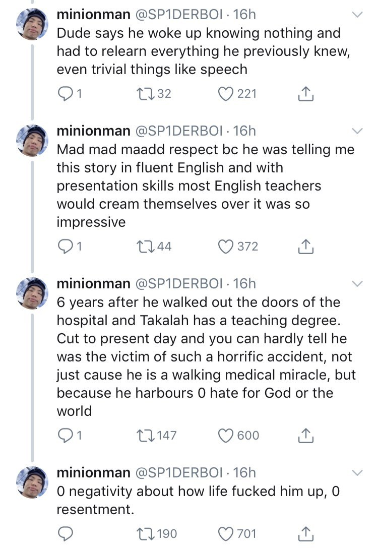 amazing stranger - Text - minionman @SP1DERBOI 16h Dude says he woke up knowing nothing and had to relearn everything he previously knew, even trivial things like speech 232 221 minionman @SP1 DERBOI 16h Mad mad maadd respect bc he was telling me this story in fluent English and with presentation skills most English teachers . would cream themselves over it was so impressive L244 372 minionman @SP1 DERBOI 16h 6 years after he walked out the doors of the hospital and Takalah has a teaching degree