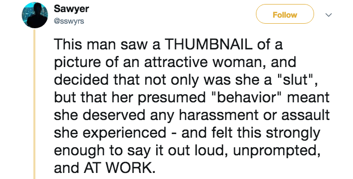 "Text - Sawyer Follow @sswyrs This man saw a THUMBNAIL of a picture of an attractive woman, and decided that not only was she a ""slut"" but that her presumed ""behavior"" meant she deserved any harassment or assault she experienced - and felt this strongly enough to say it out loud, unprompted, and AT WORK"
