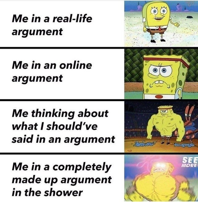 Cartoon - Me in a real-life argument Me in an online argument Me thinking about what I should've said in an argument SEE MORE Me in a completely made up argument in the shower