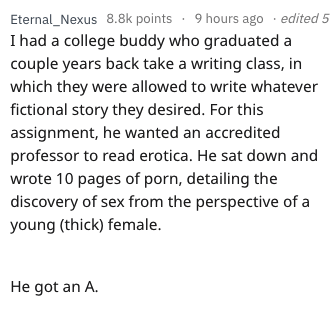 essay fail - Text - Eternal_Nexus 8.8k points 9 hours ago edited 5 Ihad a college buddy who graduated couple years back take a writing class, in which they were allowed to write whatever fictional story they desired. For this assignment, he wanted an accredited professor to read erotica. He sat down and wrote 10 pages of porn, detailing the discovery of sex from the perspective of a young (thick) female He got an A.