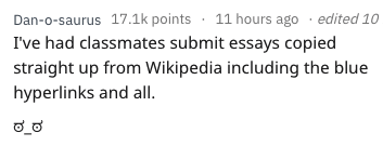 essay fail - Text - Dan-o-saurus 17.1k points 11 hours ago edited 10 I've had classmates submit essays copied straight up from wikipedia including the blue hyperlinks and all