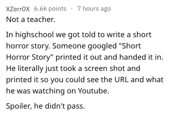 "essay fail - Text - xZerrOx 6.6k points 7 hours ago Not a teacher. In highschool we got told to write a short horror story. Someone googled ""Short Horror Story"" printed it out and handed it in He literally just took a screen shot and printed it so you could see the URL and what he was watching on Youtube. Spoiler, he didn't pass."
