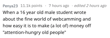 """essay fail - Text - Penya23 11.1k points 7 hours ago edited 2 hours ago When a 16 year old male student wrote about the fine world of webcamming and how easy it is to make (a lot of) money off """"attention-hungry old people"""""""